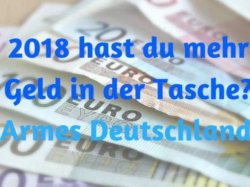 2018 hast du mehr Geld in der Tasche? Armes Deutschland!